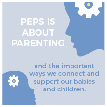 PEPS is about parenting and the important ways we connect and support our babies and children.