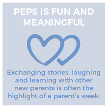 PEPS is fun and meaningful. Exchanging stories, laughing and learning with other new parents